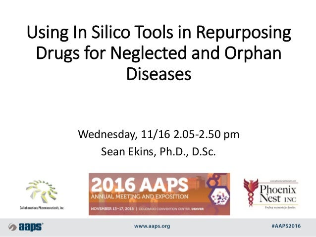 Using In Silico Tools in Repurposing Drugs for Neglected and Orphan Diseases Wednesday, 11/16 2.05-2.50 pm Sean Ekins, Ph....