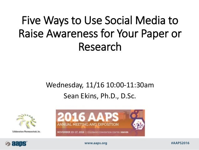 Five Ways to Use Social Media to Raise Awareness for Your Paper or Research Wednesday, 11/16 10:00-11:30am Sean Ekins, Ph....
