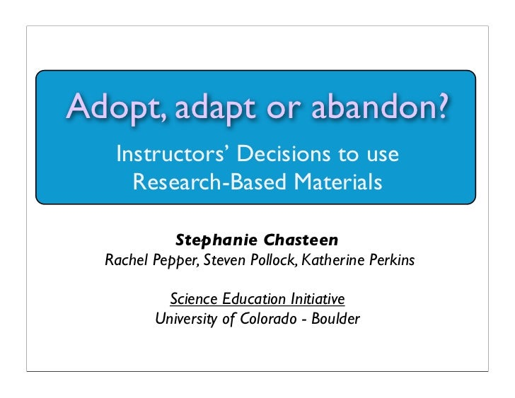 Adopt, adapt or abandon?   Instructors' Decisions to use     Research-Based Materials            Stephanie Chasteen  Rache...