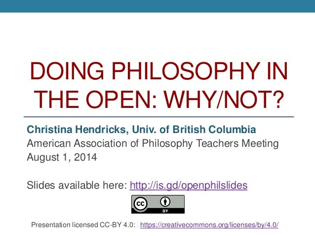 DOING PHILOSOPHY IN THE OPEN: WHY/NOT? Christina Hendricks, Univ. of British Columbia American Association of Philosophy T...