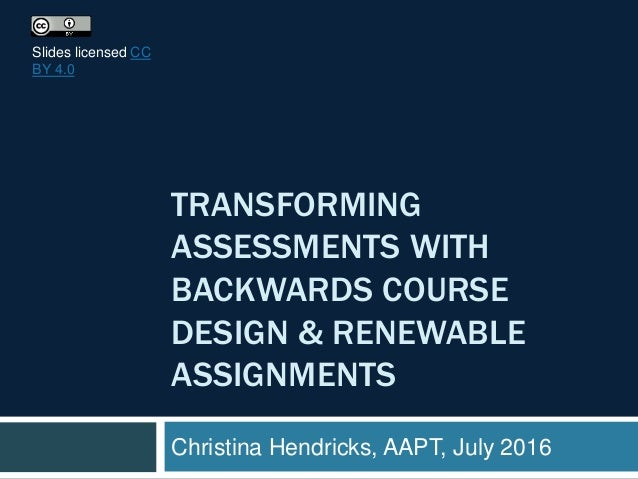 TRANSFORMING ASSESSMENTS WITH BACKWARDS COURSE DESIGN & RENEWABLE ASSIGNMENTS Christina Hendricks, AAPT, July 2016 Slides ...