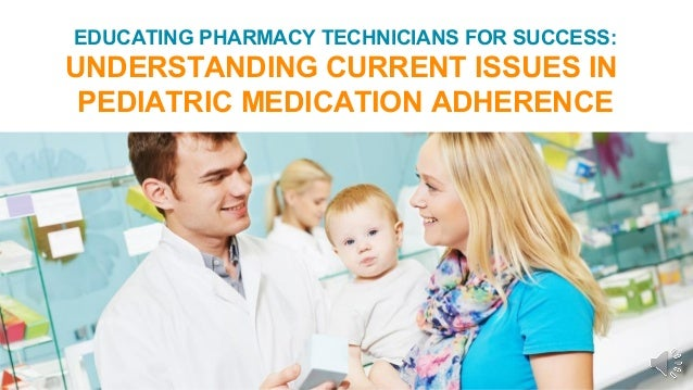 EDUCATING PHARMACY TECHNICIANS FOR SUCCESS: UNDERSTANDING CURRENT ISSUES IN PEDIATRIC MEDICATION ADHERENCE