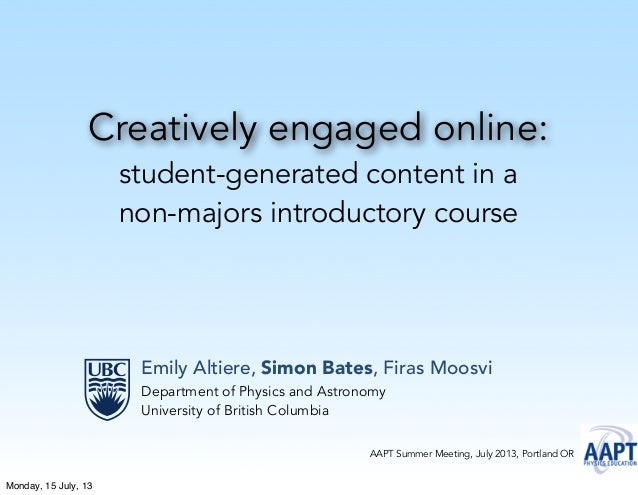 Creatively engaged online: student-generated content in a non-majors introductory course Emily Altiere, Simon Bates, Firas...