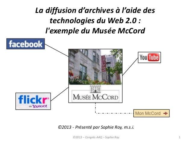 La diffusion d'archives à l'aide destechnologies du Web 2.0 :lexemple du Musée McCord©2013 - Présenté par Sophie Roy, m.s....