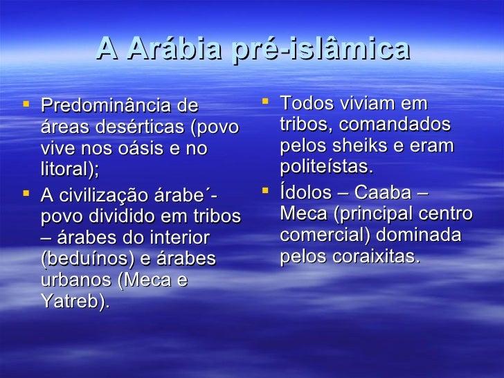 A Arábia pré-islâmica Predominância de         Todos viviam em  áreas desérticas (povo    tribos, comandados  vive nos o...