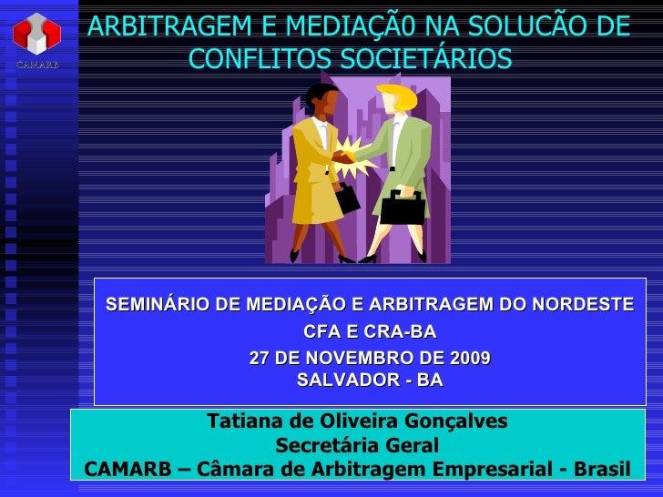 ARBITRAGEM E MEDIAÇÃ0 NA SOLUCÃO DE CONFLITOS SOCIETÁRIOS  Tatiana de Oliveira Gonçalves Secretária Geral CAMARB – Câmara ...