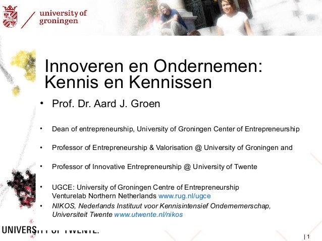 Innoveren en Ondernemen:  Kennis en Kennissen  • Prof. Dr. Aard J. Groen  • Dean of entrepreneurship, University of Gronin...