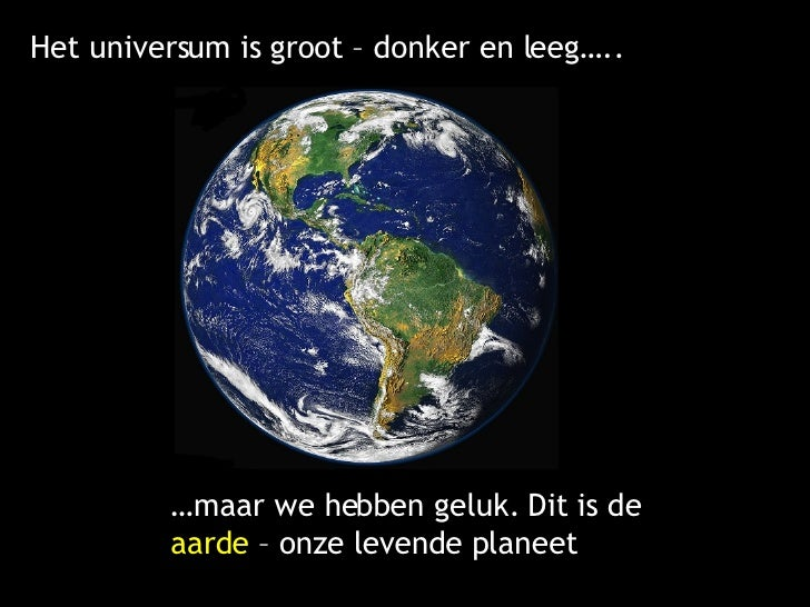 Het universum is groot – donker en leeg….. … maar we hebben geluk. Dit is de  aarde  – onze levende planeet