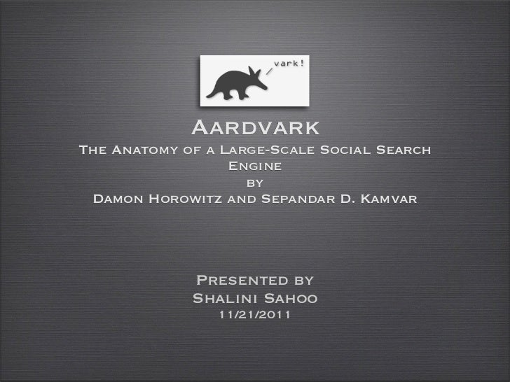 AardvarkThe Anatomy of a Large-Scale Social Search                  Engine                    by Damon Horowitz and Sepand...