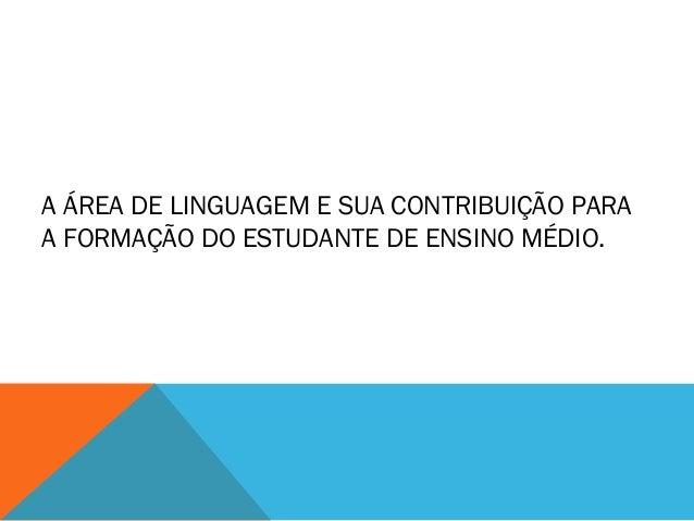 A ÁREA DE LINGUAGEM E SUA CONTRIBUIÇÃO PARA A FORMAÇÃO DO ESTUDANTE DE ENSINO MÉDIO.