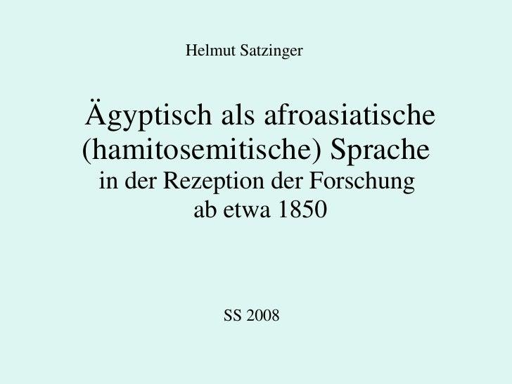Ägyptisch als afroasiatische (hamitosemitische) Sprache  in der Rezeption der Forschung  ab etwa 1850 SS 2008 Helmut Satzi...
