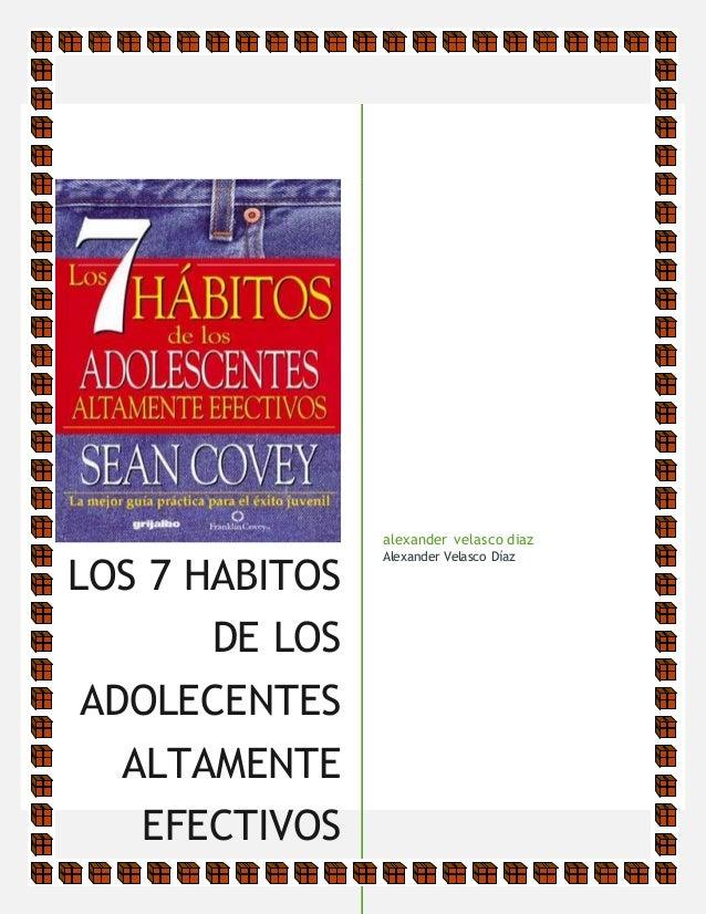 LOS 7 HABITOS DE LOS ADOLECENTES ALTAMENTE EFECTIVOS [Subtítulo del documento] alexander velasco diaz Alexander Velasco Dí...