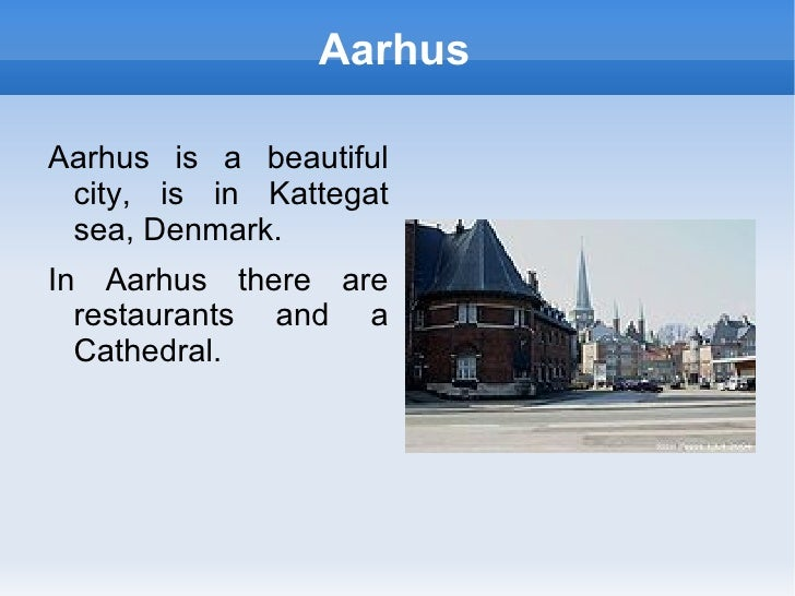 Aarhus Aarhus is a beautiful city, is in Kattegat sea, Denmark. In Aarhus there are restaurants and a Cathedral.