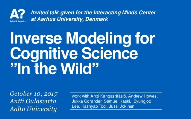 """Inverse Modeling for Cognitive Science """"In the Wild"""" October 10, 2017 Antti Oulasvirta Aalto University work with Antti Ka..."""