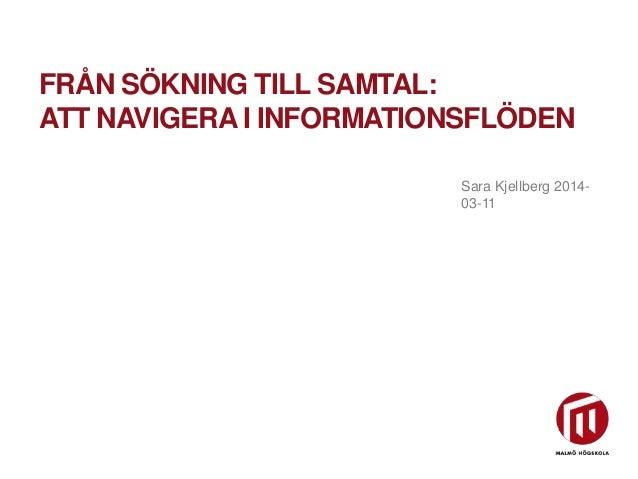 Sara Kjellberg 2014- 03-11 FRÅN SÖKNING TILL SAMTAL: ATT NAVIGERA I INFORMATIONSFLÖDEN