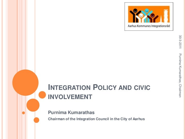 Integration Policy and civicinvolvement<br />PurnimaKumarathas<br />Chairman of the Integration Council in the City of Aar...