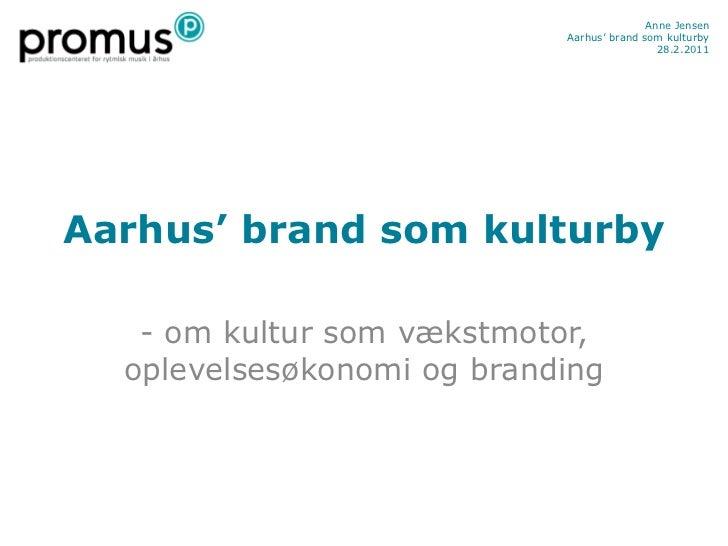 Anne Jensen                            Aarhus' brand som kulturby                                             28.2.2011Aar...