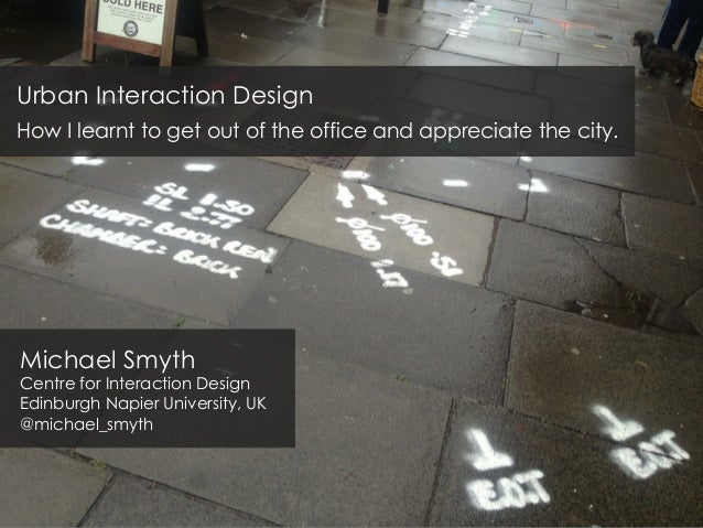 Urban Interaction Design How I learnt to get out of the office and appreciate the city. Michael Smyth Centre for Interacti...