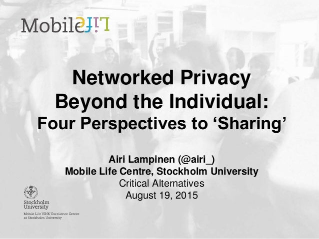 Networked Privacy Beyond the Individual: Four Perspectives to 'Sharing' Airi Lampinen (@airi_) Mobile Life Centre, Stockho...