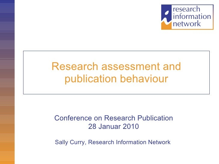 Research assessment and publication behaviour Conference on Research Publication 28 Januar 2010 Sally Curry, Research Info...