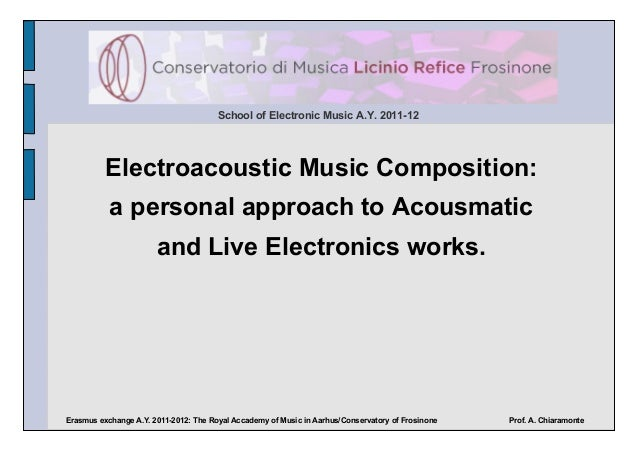 School of Electronic Music A.Y. 2011-12          Electroacoustic Music Composition:           a personal approach to Acous...