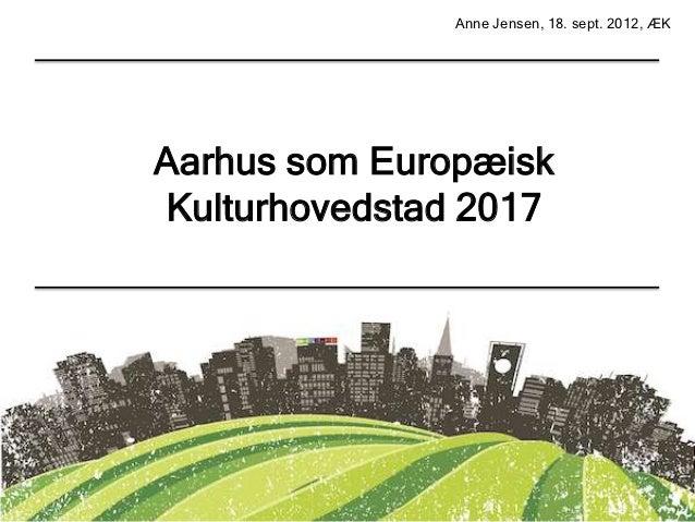 Anne Jensen, 18. sept. 2012, ÆKAarhus som EuropæiskKulturhovedstad 2017         O