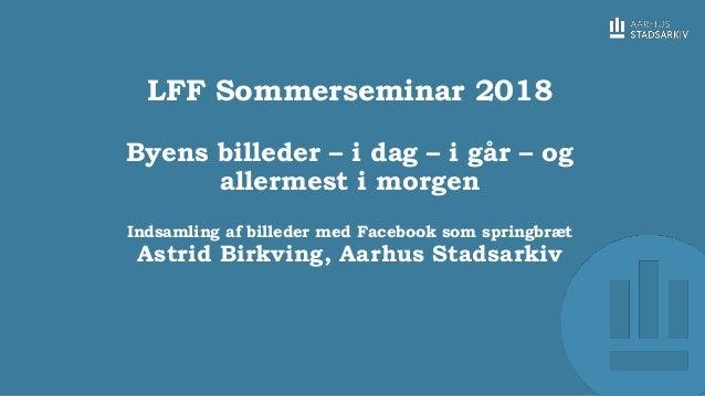 LFF Sommerseminar 2018 Byens billeder – i dag – i går – og allermest i morgen Indsamling af billeder med Facebook som spri...