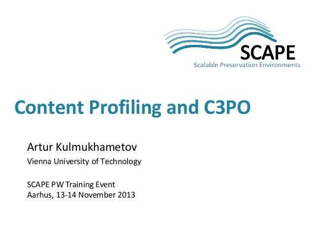Content Profiling and C3PO Artur Kulmukhametov Vienna University of Technology SCAPE PW Training Event Aarhus, 13-14 Novem...