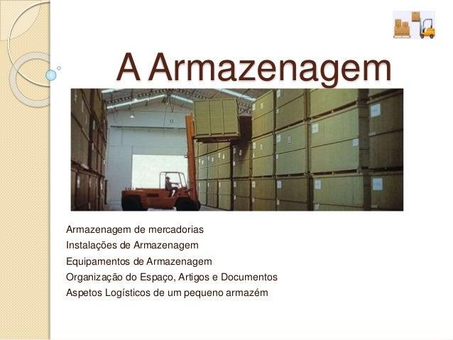 A Armazenagem  Armazenagem de mercadorias  Instalações de Armazenagem  Equipamentos de Armazenagem  Organização do Espaço,...