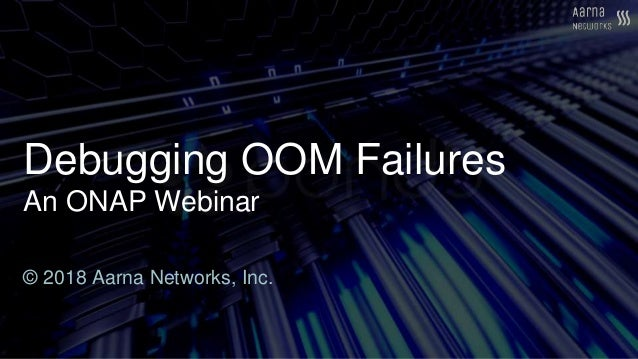 Debugging OOM Failures An ONAP Webinar © 2018 Aarna Networks, Inc.