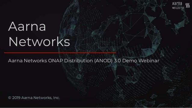 Aarna Networks © 2019 Aarna Networks, Inc. Aarna Networks ONAP Distribution (ANOD) 3.0 Demo Webinar