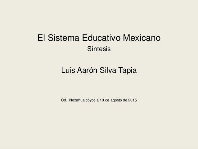 El Sistema Educativo Mexicano Síntesis Luis Aarón Silva Tapia Cd. Nezahualcóyotl a 10 de agosto de 2015