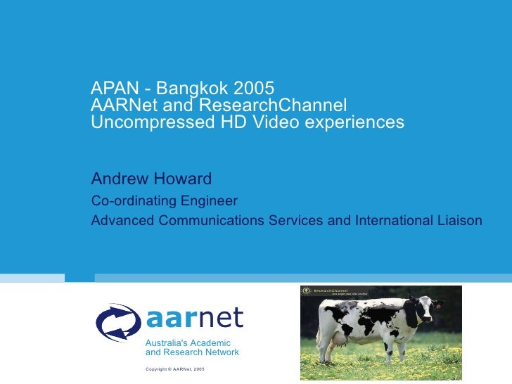 APAN - Bangkok 2005 AARNet and ResearchChannel Uncompressed HD Video experiences <ul><li>Andrew Howard </li></ul><ul><li>C...