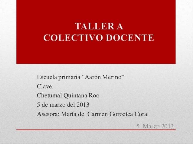 """Escuela primaria """"Aarón Merino""""Clave:Chetumal Quintana Roo5 de marzo del 2013Asesora: María del Carmen Gorocíca Coral     ..."""