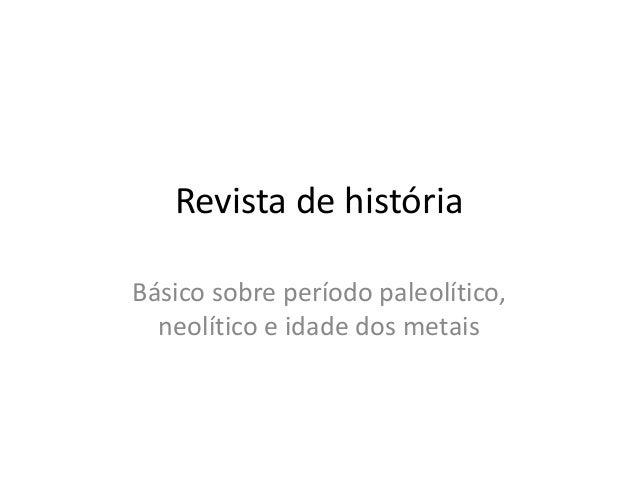 Revista de históriaBásico sobre período paleolítico,neolítico e idade dos metais