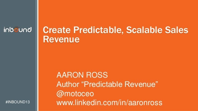 "#INBOUND13 Create Predictable, Scalable Sales Revenue AARON ROSS Author ""Predictable Revenue"" @motoceo www.linkedin.com/in..."