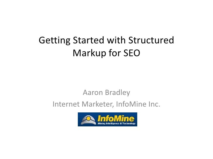 Getting Started with Structured        Markup for SEO            Aaron Bradley   Internet Marketer, InfoMine Inc.