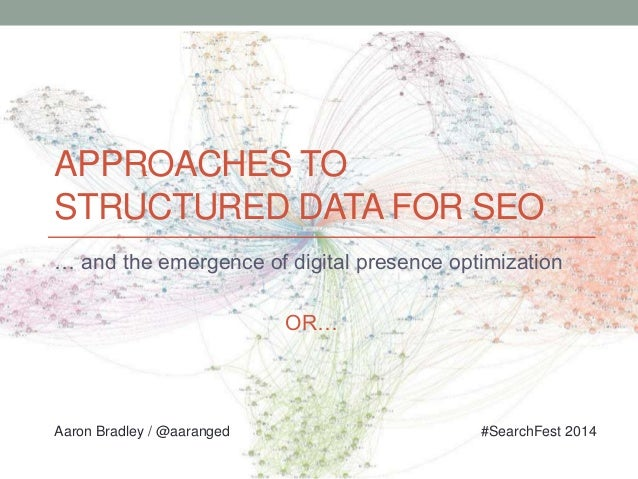APPROACHES TO STRUCTURED DATA FOR SEO … and the emergence of digital presence optimization OR… Aaron Bradley / @aaranged #...