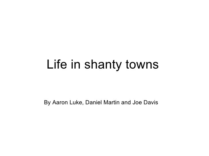 Life in shanty towns By Aaron Luke, Daniel Martin and Joe Davis