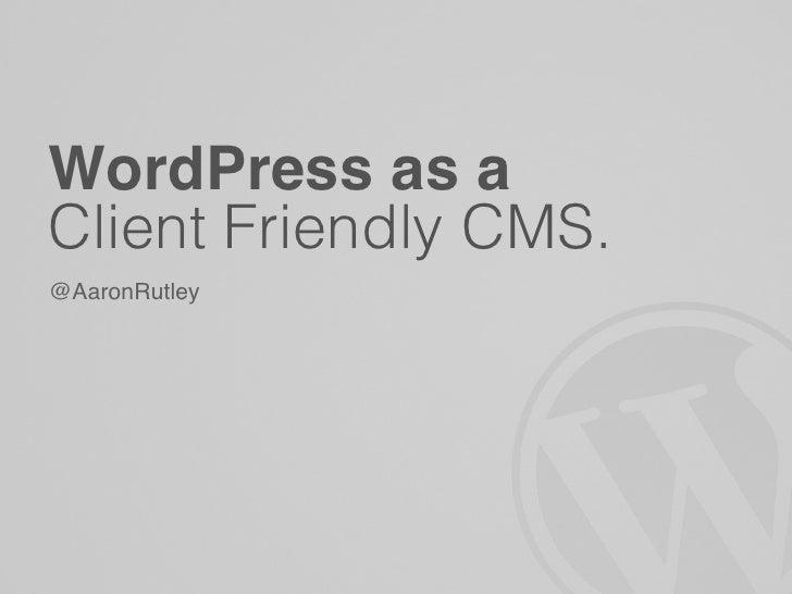 WordPress as aClient Friendly CMS.@AaronRutley