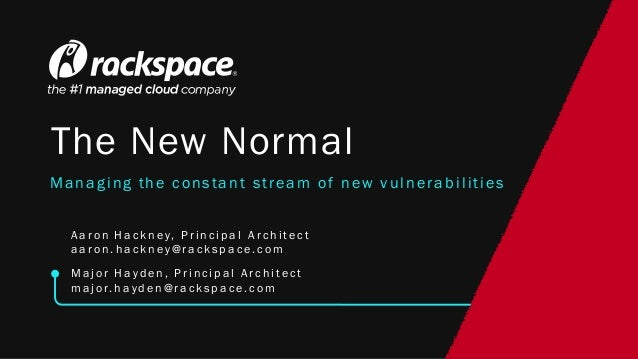 The New Normal Managing the constant stream of new vulnerabilities A a r on H a ck n ey, P r i n ci p a l A r ch i t ect a...