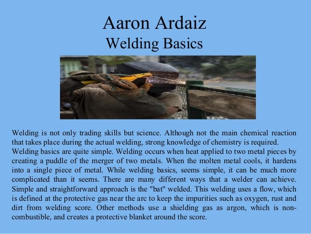 Aaron Ardaiz Welding Basics Welding is not only trading skills but science. Although not the main chemical reaction that t...