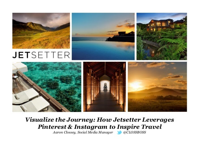 Visualize the Journey: How Jetsetter Leverages Pinterest & Instagram to Inspire Travel Aaron Clossey, Social Media Manager...