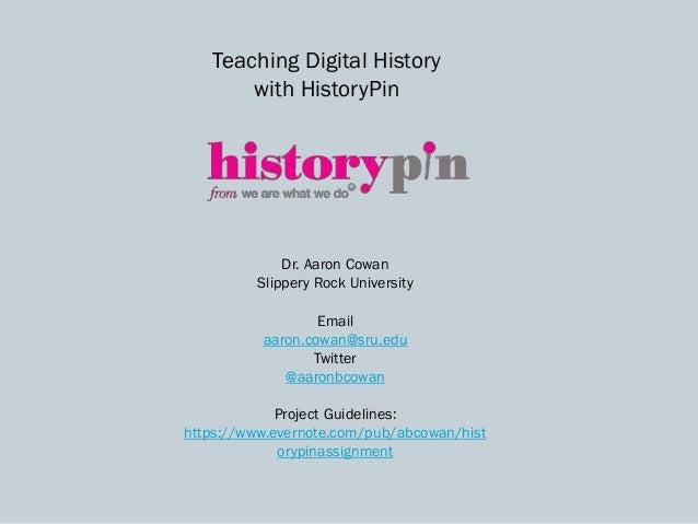 Teaching Digital History with HistoryPin Dr. Aaron Cowan Slippery Rock University Email aaron.cowan@sru.edu Twitter @aaron...