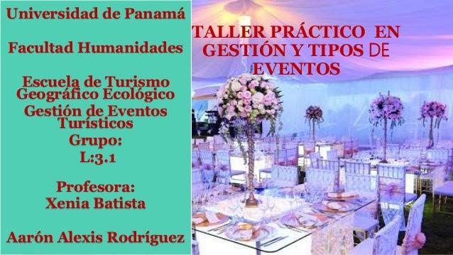 TALLER PRÁCTICO EN GESTIÓN Y TIPOS DE EVENTOS Universidad de Panamá Facultad Humanidades Escuela de Turismo Geográfico Eco...