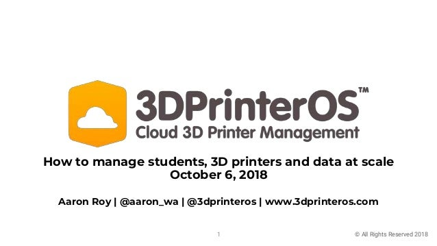 How to manage students, 3D printers and data at scale October 6, 2018 © All Rights Reserved 2018 Aaron Roy | @aaron_wa | @...
