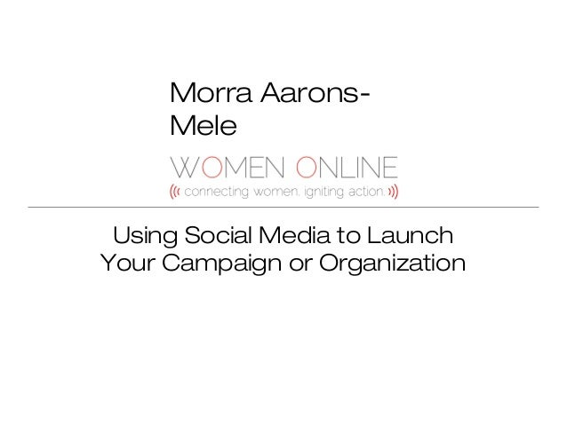 Morra AaronsMele  Using Social Media to Launch Your Campaign or Organization