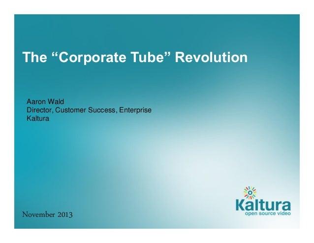 "The ""Corporate Tube"" Revolution Aaron Wald Director, Customer Success, Enterprise Kaltura  November 2013"
