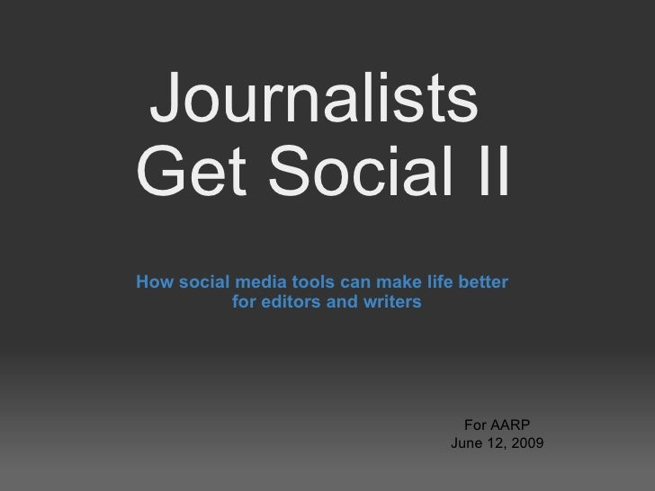 Journalists  Get Social II How social media tools can make life better  for editors and writers For AARP June 12, 2009
