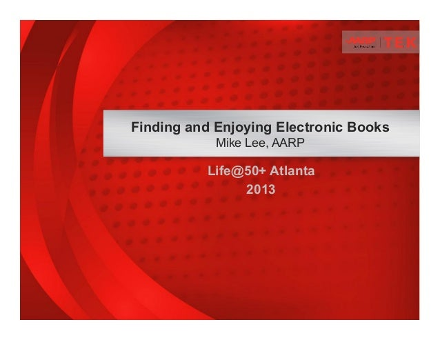 Life@50+ Atlanta 2013 Finding and Enjoying Electronic Books Mike Lee, AARP